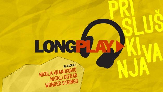 Long Play prisluškivanja: Nikola Vranjković, Natali Dizdar, Wonder Strings